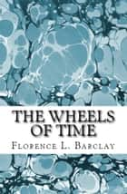 The Wheels of Time ebook by Florence L. Barclay