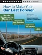 How to Make Your Car Last Forever: Avoid Expensive Repairs, Improve Fuel Economy, Understand Your Warranty, Save Money ebook by Thomas Torbjornsen