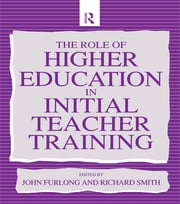 The Role of Higher Education in Initial Teacher Training ebook by Furlong, John (Professor of Education, University of Wales, Swansea),Smith, Richard (Lecturer, School of Education, University of Durham)