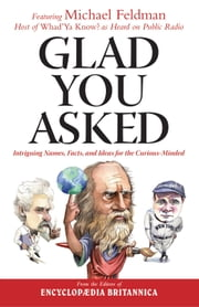 Glad You Asked - Intriguing Names, Facts, and Ideas for the Curious-Minded ebook by Michael Feldman,Encyclopaedia Britannica