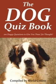 The Dog Quiz Book - 100 Doggy Questions to Give You 'Paws' for Thought! ebook by Sheila Collins