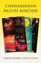 Half of a Yellow Sun, Americanah, Purple Hibiscus: Chimamanda Ngozi Adichie Three-Book Collection ebook by