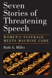 Seven Stories of Threatening Speech: Women's Suffrage Meets Machine Code ebook by Ruth A. Miller