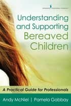 Understanding and Supporting Bereaved Children - A Practical Guide for Professionals ebook by Andy McNiel, M.A., Pamela Gabbay,...