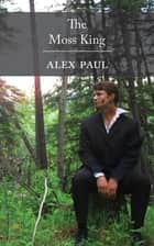 The Moss King ebook by Alex Paul