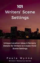 101 Writers' Scene Settings - Unique Location Ideas & Sensory Details for Writers to Create Vivid Scene Settings ebook by Paula Wynne