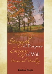 Strength of Purpose Energy of Will Universal Healing ebook by Barbara Knapp