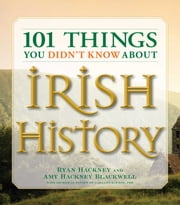 101 Things You Didn't Know About Irish History - The People, Places, Culture, and Tradition of the Emerald Isle ebook by Ryan Hackney,Amy Hackney Blackwell,Garland Kimmer