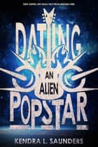 Dating an Alien Pop Star ebook by Kendra L. Saunders