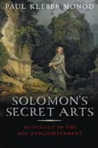 Solomon's Secret Arts - The Occult in the Age of Enlightenment ebook by Professor Paul Kleber Monod