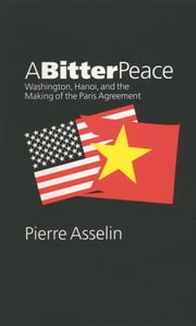 A Bitter Peace - Washington, Hanoi, and the Making of the Paris Agreement ebook by Pierre Asselin