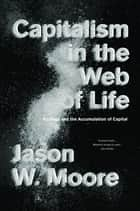 Capitalism in the Web of Life - Ecology and the Accumulation of Capital ebook by Jason Moore