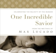 One Incredible Savior - Celebrating the Majesty of the Manger ebook by Max Lucado