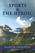 SPORTS & THE HEROIC ebook by Marvin Leibstone