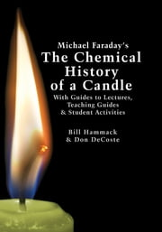 Michael Faraday's The Chemical History of a Candle - With Guides to Lectures, Teaching Guides & Student Activities ebook by Bill Hammack,Don DeCoste