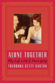 Alone Together - My Life with J. Paul Getty ebook by Theodora Getty Gaston,Digby Diehl
