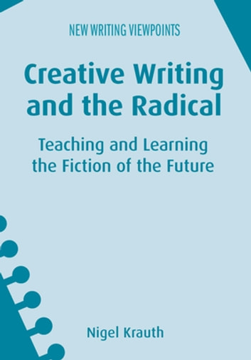 Creative Writing and the Radical - Teaching and Learning the Fiction of the Future ebook by Assoc. Prof. Nigel Krauth