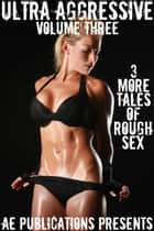 Ultra Aggressive: Volume Three - 3 More Tales of Rough Sex ebook by AE Publications