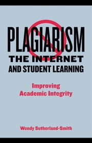 Plagiarism, the Internet and Student Learning: Improving Academic Integrity ebook by Sutherland-Smith, Wendy