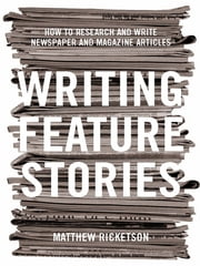 Writing Feature Stories - How to research and write newspaper and magazine articles ebook by Matthew Ricketson