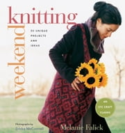 Weekend Knitting: 50 Unique Projects and Ideas - 50 Unique Projects and Ideas ebook by Melanie Falick, Ericka McConnell
