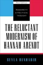The Reluctant Modernism of Hannah Arendt ebook by Seyla Benhabib