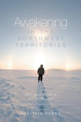 Awakening in the Northwest Territories - One man's search for fulfilment ebook by Alastair Henry