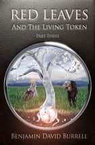 Red Leaves and the Living Token: Book 1 - Part 3 ebook by Benjamin David Burrell