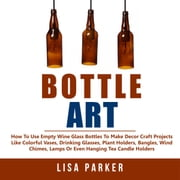 Bottle Art: How To Use Empty Wine Glass Bottles To Make Decor Craft Projects audiobook by Lisa Parker