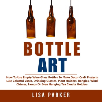Bottle Art: How To Use Empty Wine Glass Bottles To Make Decor Craft Projects