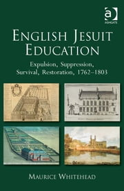 English Jesuit Education - Expulsion, Suppression, Survival and Restoration, 1762-1803 ebook by Professor Maurice Whitehead