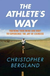 The Athlete's Way - Training Your Mind and Body to Experience the Joy of Exercise ebook by Christopher Bergland