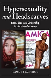 Hypersexuality and Headscarves - Race, Sex, and Citizenship in the New Germany ebook by Damani J. Partridge