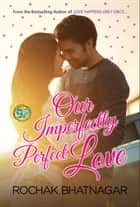 Our Imperfectly Perfect Love ebook by Rochak Bhatnagar, GP Editors
