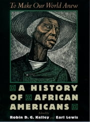 To Make Our World Anew - A History of African Americans ebook by Robin D. G. Kelley,Earl Lewis