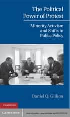 The Political Power of Protest - Minority Activism and Shifts in Public Policy ebook by Daniel Q. Gillion