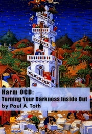 Harm OCD: Turning Your Darkness Inside Out ebook by Paul A. Toth