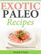 Exotic Paleo recipes - Unlock the Paleo Potential to Turn Your Body into a Fat Furnace ebook by Michelle R Smith