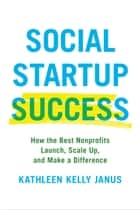 Social Startup Success - How the Best Nonprofits Launch, Scale Up, and Make a Difference ebook by Kathleen Kelly Janus
