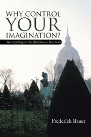 Why Control Your Imagination? - How Psychologists Can (Re)Discover Their Souls ebook by Frederick Bauer
