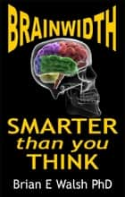 BrainWidth: Smarter than you Think ebook by Brian E Walsh PhD