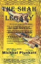The Shah Legacy: Gold Bonds, Billions and Yellow Cake ebook by Michael Plunkett