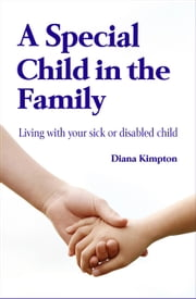A Special Child in the Family: Living with your sick or disabled child ebook by Kobo.Web.Store.Products.Fields.ContributorFieldViewModel