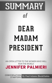 Summary of Dear Madam President: An Open Letter to the Women Who Will Run the World by Jennifer Palmieri | Conversation Starters ebook by Paul Adams