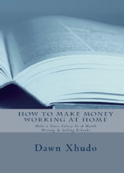 How To Make Money Working At Home: Make a Years Salary In A Month Writing & Selling Ebooks ebook by Dawn Xhudo