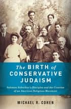 The Birth of Conservative Judaism - Solomon Schechter's Disciples and the Creation of an American Religious Movement ebook by Michael Cohen