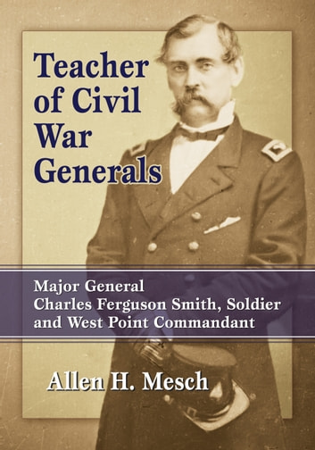 Teacher of civil war generals ebook by allen h mesch teacher of civil war generals major general charles ferguson smith soldier and west point fandeluxe Image collections