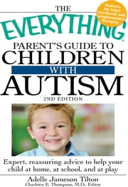 The Everything Parent's Guide to Children with Autism - Expert, reassuring advice to help your child at home, at school, and at play ebook by Adelle Jameson Tilton
