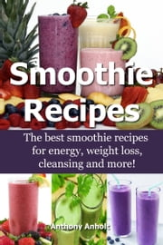 Smoothie Recipes: The Best Smoothie Recipes for Increased Energy, Weight Loss, Cleansing and more! ebook by Kobo.Web.Store.Products.Fields.ContributorFieldViewModel
