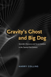 Gravity's Ghost and Big Dog - Scientific Discovery and Social Analysis in the Twenty-First Century ebook by Harry Collins